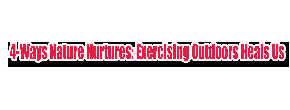 4 Ways Nature Nurtures Exercising Outdoors Heals Us